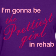 Design ~ I'm gonna be the Prettiest girl in Rehab - Women's T