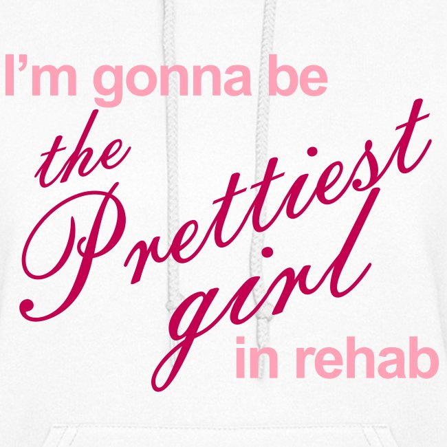 I'm gonna be the Prettiest girl in Rehab - Women's Hoodie