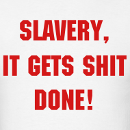 Design ~ Slavery Gets Shit Done