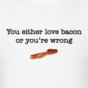 You Either Love Bacon Or You're Wrong T-Shirts - Men's T-Shirt