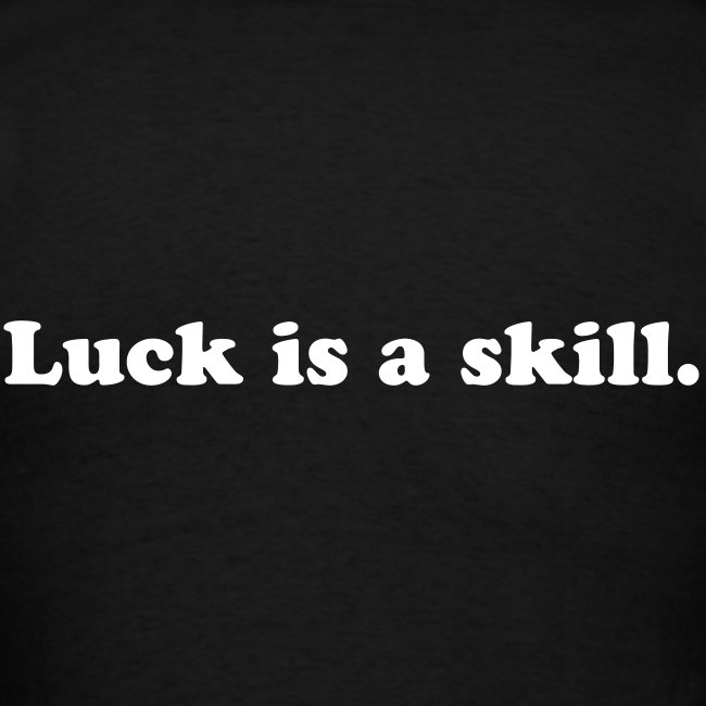 Luck is a skill.