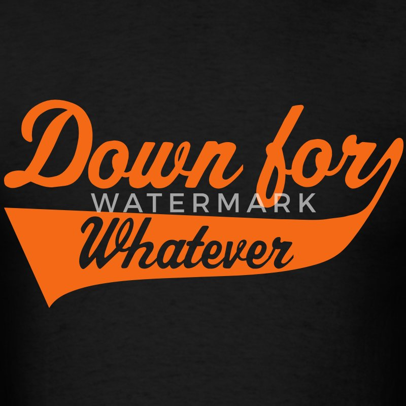 Down For Whatever T-Shirts - Men's T-Shirt