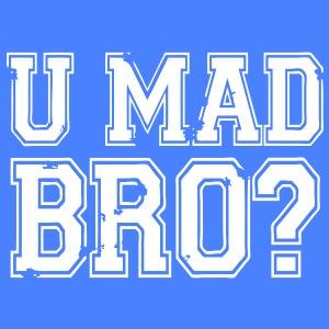 U Mad Bro?