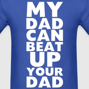 MY DAD CAN BEAT UP YOUR DAD - Men's T-Shirt