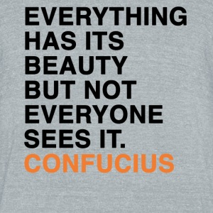 EVERYTHING HAS ITS BEAUTY BUT NOT EVERYONE SEES IT CONFUCIUS quote T-Shirts - Unisex Tri-Blend T-Shirt