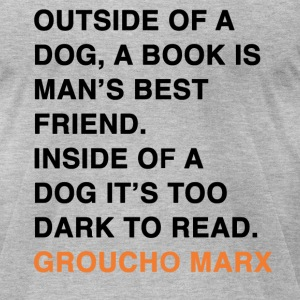 OUTSIDE OF A DOG, A BOOK IS MAN'S BEST FRIEND. INSIDE OF A DOG IT'S TOO DARK TO READ. groucho marx quote T-Shirts - Men's T-Shirt by American Apparel
