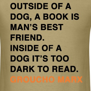 OUTSIDE OF A DOG, A BOOK IS MAN'S BEST FRIEND. INSIDE OF A DOG IT'S TOO DARK TO READ. groucho marx quote T-Shirts - Men's T-Shirt