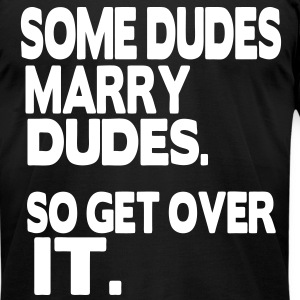 SOME DUDES MARRY DUDES SO GET OVER IT - Men's T-Shirt by American Apparel