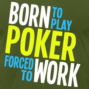 Born to Play Poker Forced to Work - Men's T-Shirt by American Apparel