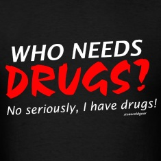 who needs drugs ? I have drugs. T-Shirts