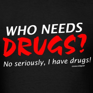who needs drugs ? I have drugs. T-Shirts - Men's T-Shirt