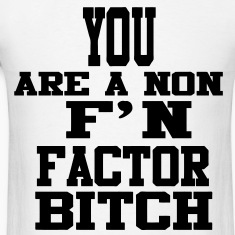 You Are A Non F'N Factor Bitch T-Shirts