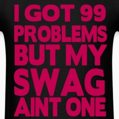 I GOT 99 PROBLEMS BUT MY SWAG AIN'T ONE