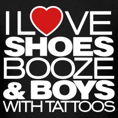 I LOVE SHOES BOOZE & BOYS WITH TATTOOS