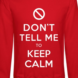 Don't Tell Me To Keep Calm Crewneck - Crewneck Sweatshirt