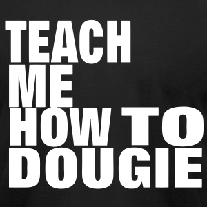 TEACH ME HOW TO DOUGIE T-Shirts - Men's T-Shirt by American Apparel