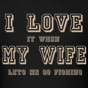 I LOVE it when MY WIFE let me go fishing - Men's T-Shirt