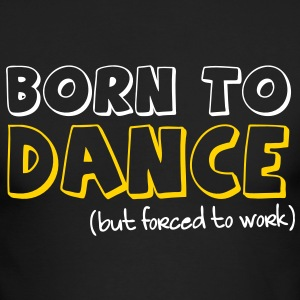 BORN TO DANCE but forced to work Long Sleeve Shirts - Men's Long Sleeve T-Shirt by Next Level