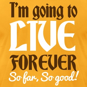 IM GOING TO LIVE FOREVER So far So good! quote shirt! T-Shirts - Men's T-Shirt by American Apparel