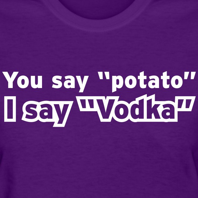 "You say ""Potato"" I say ""Vodka"""