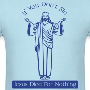 If You Don't Sin, Jesus Died for Nothing T-Shirts - Men's T-Shirt