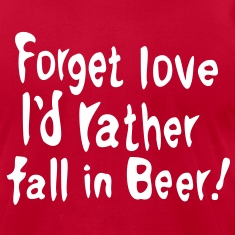 Forget love I'd rather fall in Beer Men's T-Shirt by American Apparel