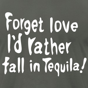 Forget love I'd rather fall in Tequila  Men's T-Shirt by American Apparel - Men's T-Shirt by American Apparel