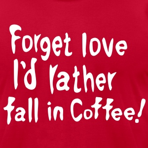 Forget love I'd rather fall in Coffee Men's T-Shirt by American Apparel - Men's T-Shirt by American Apparel