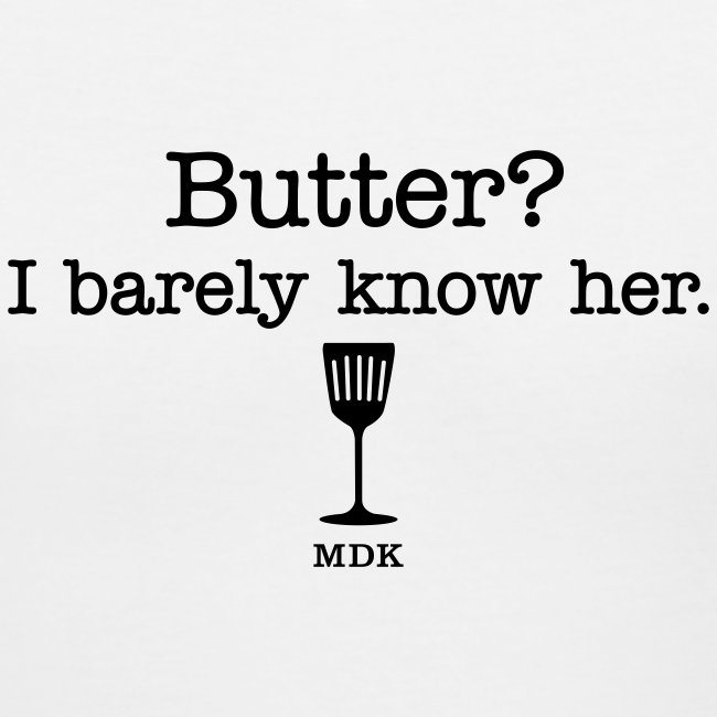 Butter? I barely know her.
