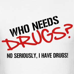 Who needs Drugs? No seriously, I have Drugs! Vector Design T-Shirts - Men's T-Shirt