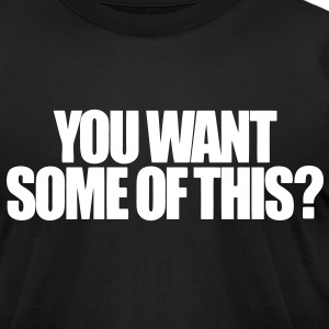 YOU WANT SOME OF THIS? - Men's T-Shirt by American Apparel