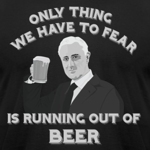 Only thing we have to fear is running out of BEER (mens) - Men's T-Shirt by American Apparel