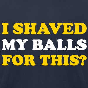I shaved my balls for this? - Men's T-Shirt by American Apparel