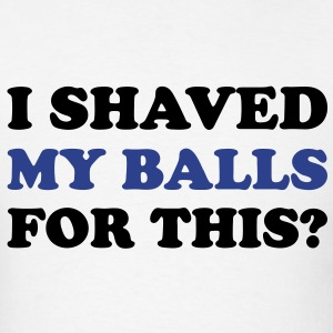 I shaved my balls for this? - Men's T-Shirt