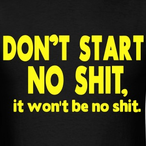 DON'T START NO SHIT, IT WON'T BE NO SHIT. - Men's T-Shirt