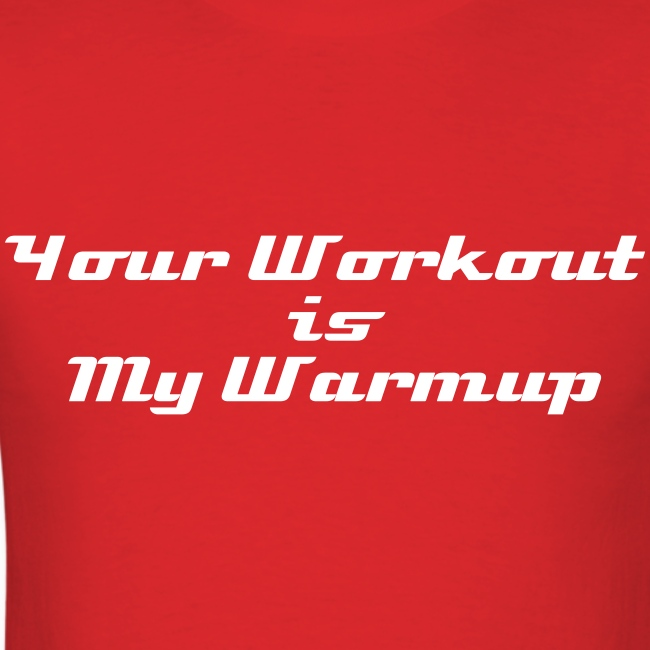 Your Workout is My Warmup