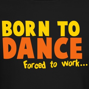 Born to DANCE - forced to work Long Sleeve Shirts - Crewneck Sweatshirt