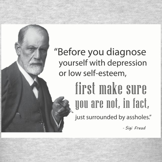 """""""Before you diagnose depression, first make sure you're not just surrounded by a-holes."""""""