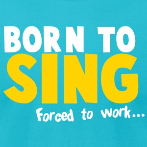 Born to SING- forced to work T-Shirts - Men's T-Shirt by American Apparel