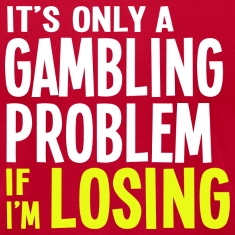 It's Only a Gamling Problem if I'm Losing - Dark