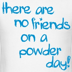 there are no friends on a powder day! T-Shirts