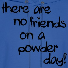 there are no friends on a powder day! Hoodies