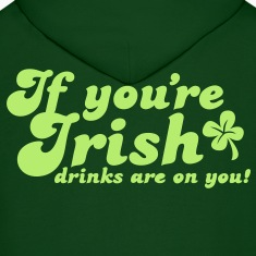 IF you're IRISH drinks are on you Hoodies