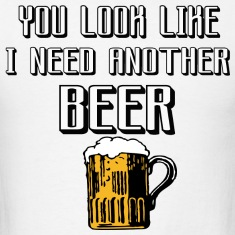 you look lik i need another beer