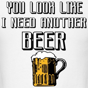 you look lik i need another beer - Men's T-Shirt