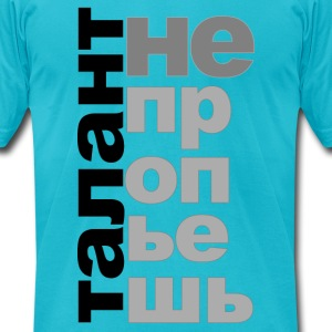 Talent Can't Be Drunk Away (Russian Drinking Proverb) - Men's T-Shirt by American Apparel