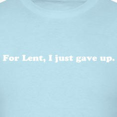 FOR LENT, I JUST GAVE UP