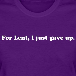FOR LENT, I JUST GAVE UP - women's t-shirt - Women's T-Shirt