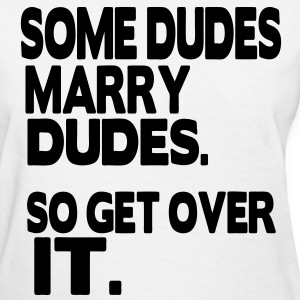 SOME DUDES MARRY DUDES. SO GET OVER IT. - Women's T-Shirt