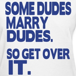 SOME DUDES MARRY DUDES SO GET OVER IT - Women's T-Shirt